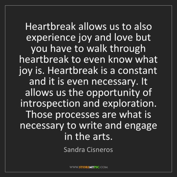 Sandra Cisneros: Heartbreak allows us to also experience joy and love...