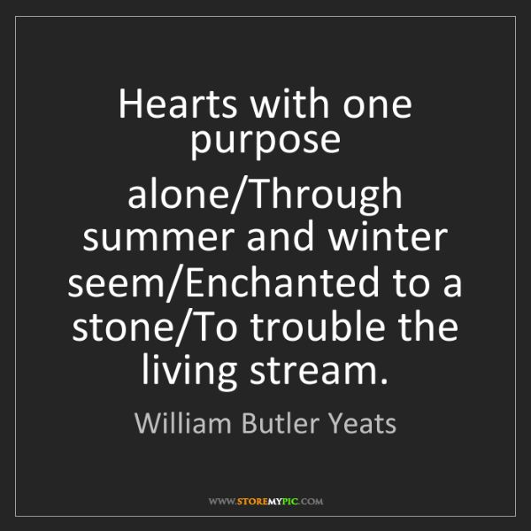 William Butler Yeats: Hearts with one purpose alone/Through summer and winter...