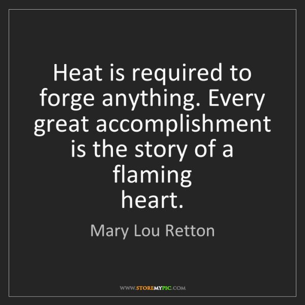 Mary Lou Retton: Heat is required to forge anything. Every   great accomplishment...