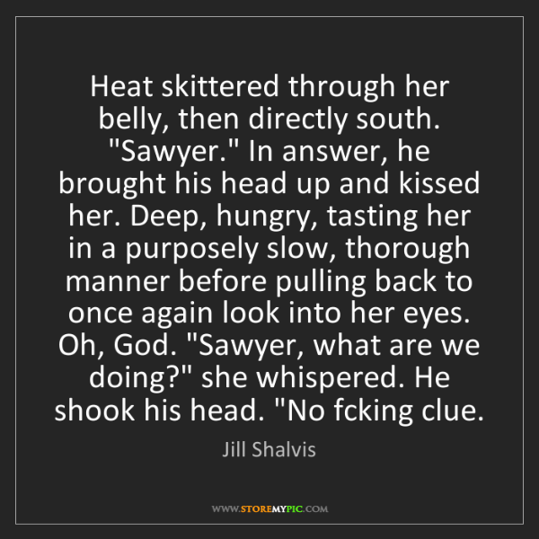 Jill Shalvis: Heat skittered through her belly, then directly south....