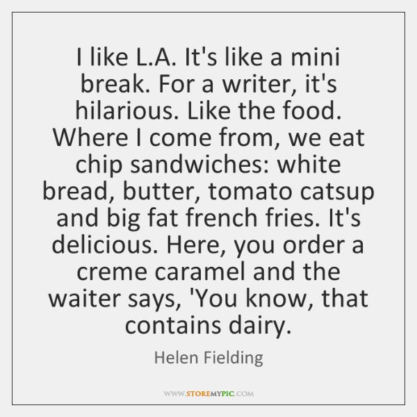 I like L.A. It's like a mini break. For a writer, ...