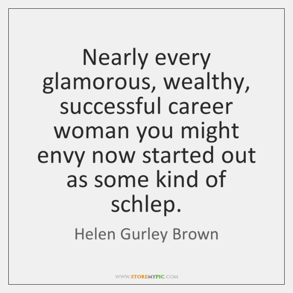Nearly every glamorous, wealthy, successful career woman you might envy now started ...