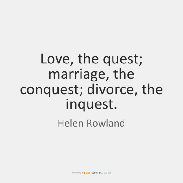 Love, the quest; marriage, the conquest; divorce, the inquest.