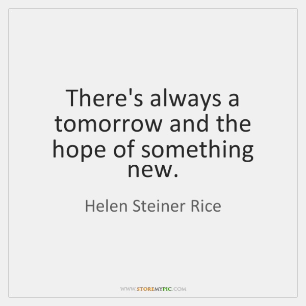 There's always a tomorrow and the hope of something new.