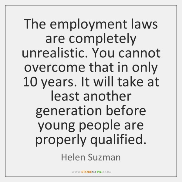 The employment laws are completely unrealistic. You cannot overcome that in only 10 ...