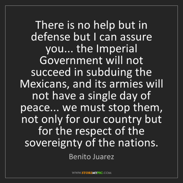 Benito Juarez: There is no help but in defense but I can assure you......