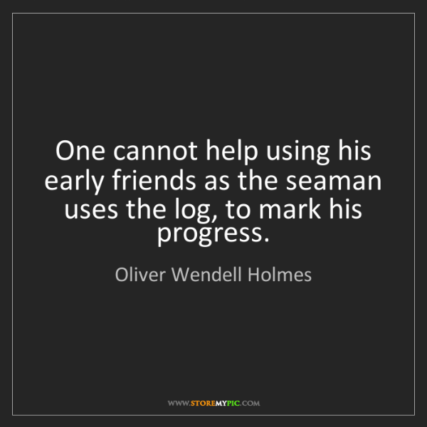 Oliver Wendell Holmes: One cannot help using his early friends as the seaman...