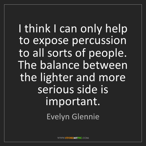 Evelyn Glennie: I think I can only help to expose percussion to all sorts...
