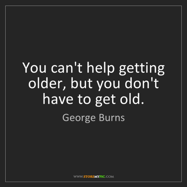 George Burns: You can't help getting older, but you don't have to get...