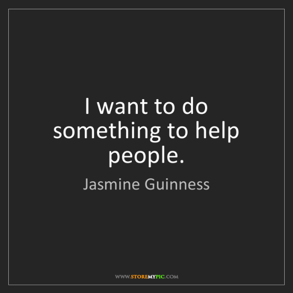 Jasmine Guinness: I want to do something to help people.