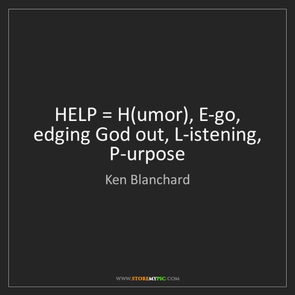 Ken Blanchard: HELP = H(umor), E-go, edging God out, L-istening, P-urpose