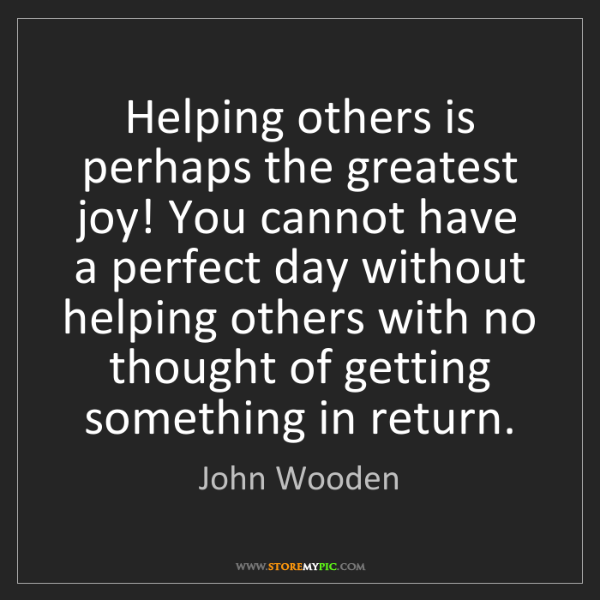 John Wooden: Helping others is perhaps the greatest joy! You cannot...