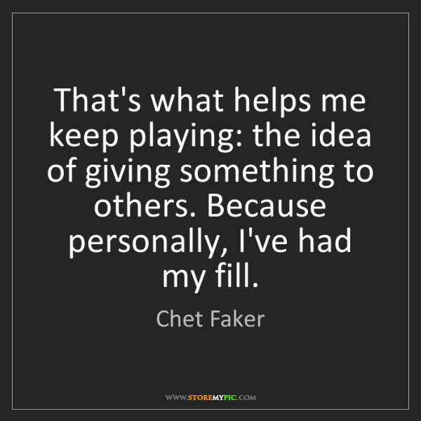 Chet Faker: That's what helps me keep playing: the idea of giving...