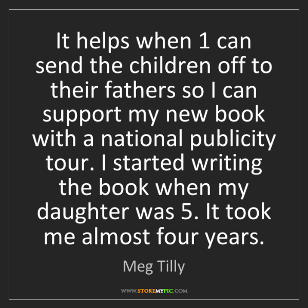 Meg Tilly: It helps when 1 can send the children off to their fathers...