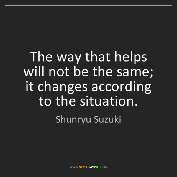 Shunryu Suzuki: The way that helps will not be the same; it changes according...