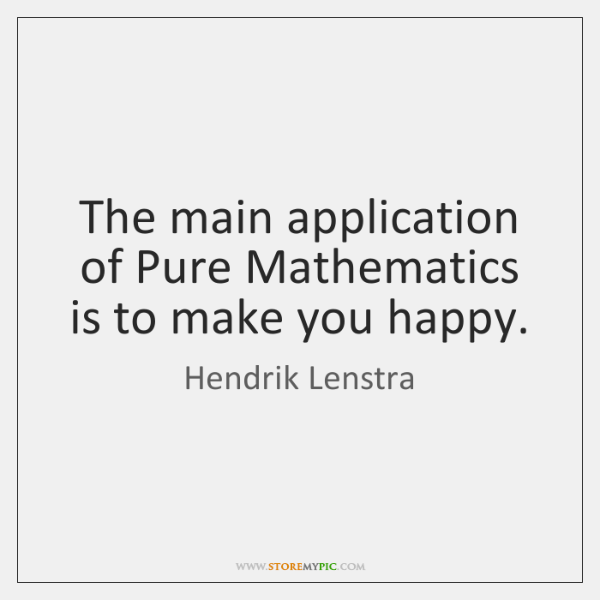 The main application of Pure Mathematics is to make you happy.