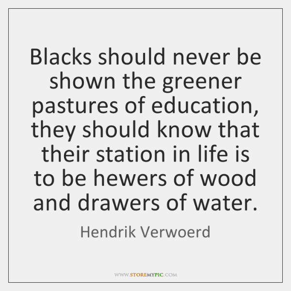 Blacks should never be shown the greener pastures of education, they should ...