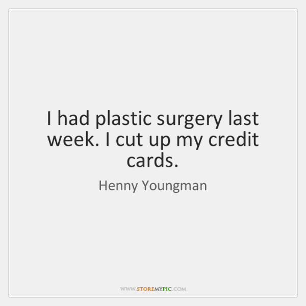 I had plastic surgery last week. I cut up my credit cards.