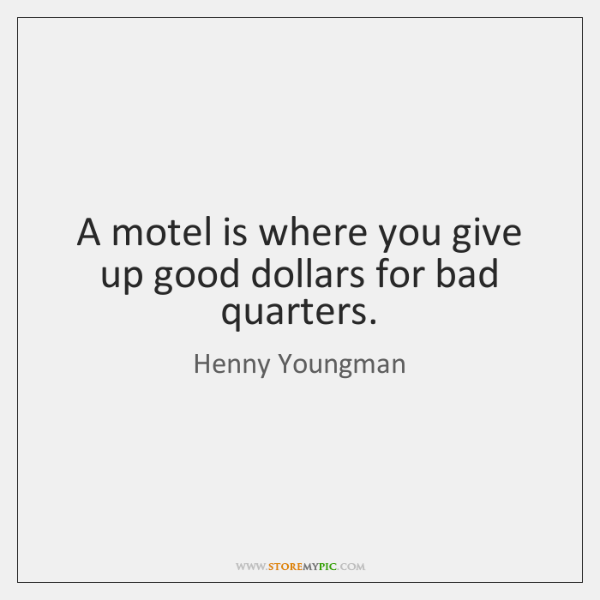 A motel is where you give up good dollars for bad quarters.