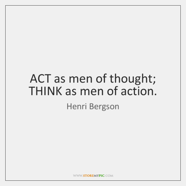 ACT as men of thought; THINK as men of action.