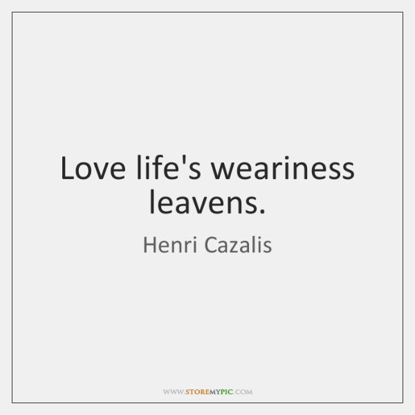 Love life's weariness leavens.