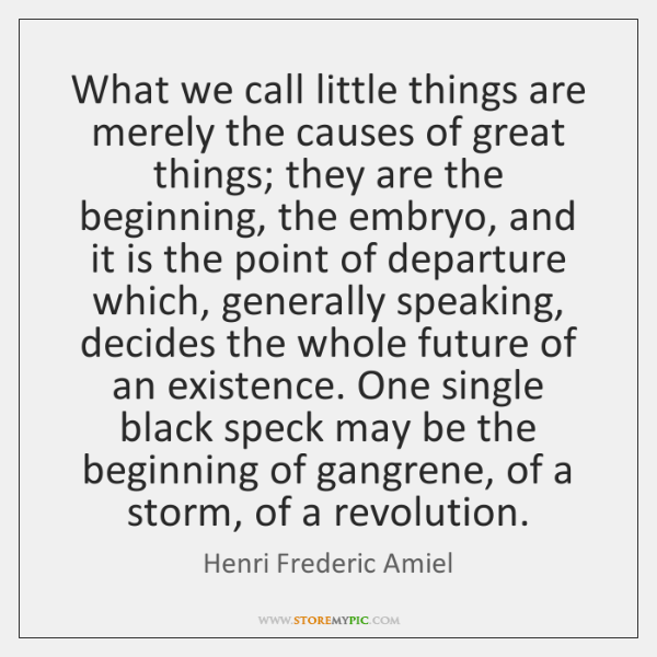 What we call little things are merely the causes of great things; ...