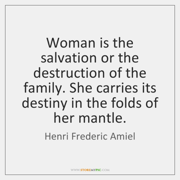 Woman is the salvation or the destruction of the family. She carries ...