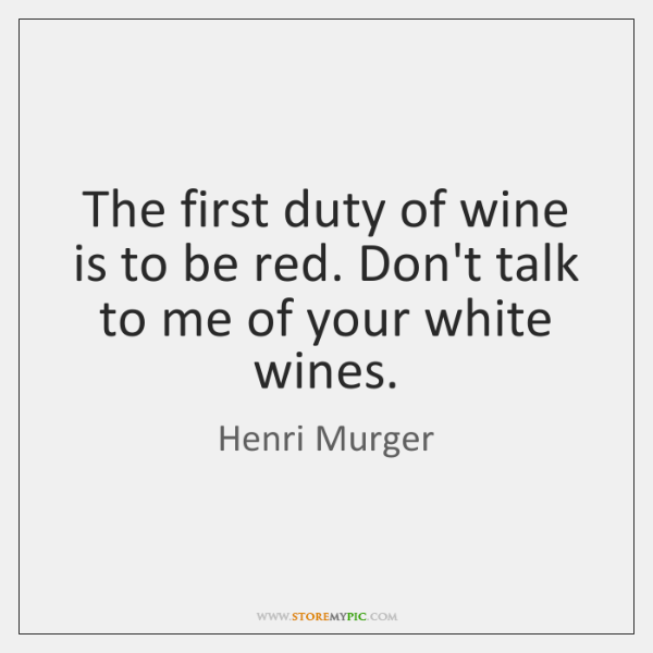 The first duty of wine is to be red. Don't talk to ...