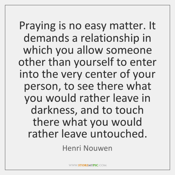 Praying is no easy matter. It demands a relationship in which you ...