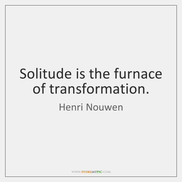 Solitude is the furnace of transformation.
