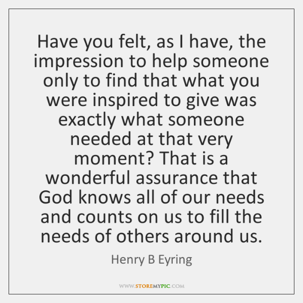 Have you felt, as I have, the impression to help someone only ...