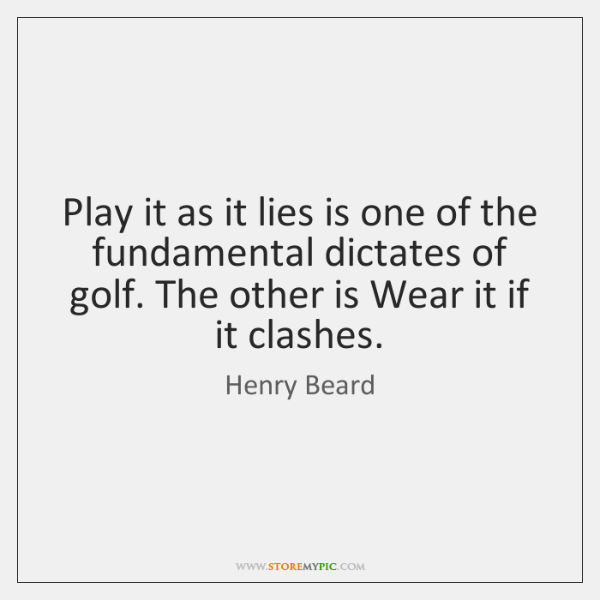 Play it as it lies is one of the fundamental dictates of ...