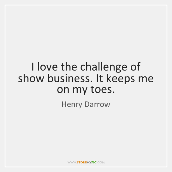I love the challenge of show business. It keeps me on my ...