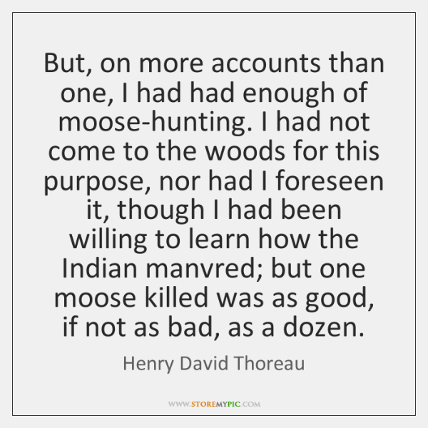 But, on more accounts than one, I had had enough of moose-hunting. ...