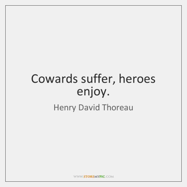 Cowards suffer, heroes enjoy.