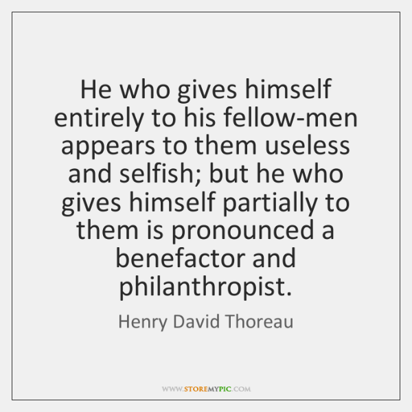 He who gives himself entirely to his fellow-men appears to them useless ...