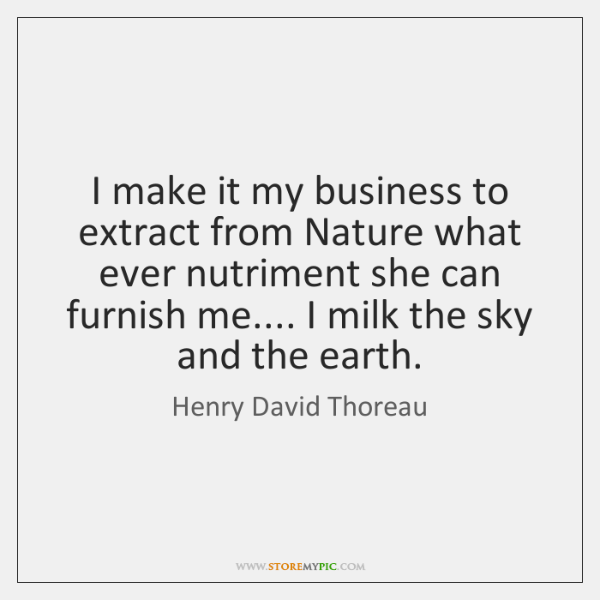 I make it my business to extract from Nature what ever nutriment ...