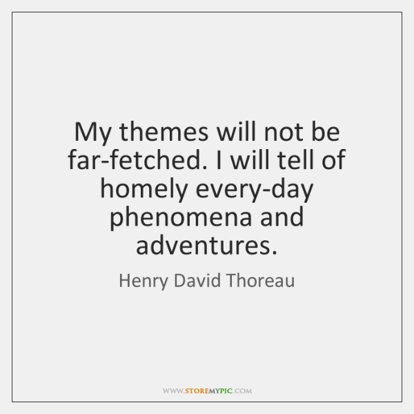 My themes will not be far-fetched. I will tell of homely every-day ...