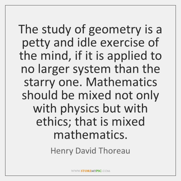 The study of geometry is a petty and idle exercise of the ...