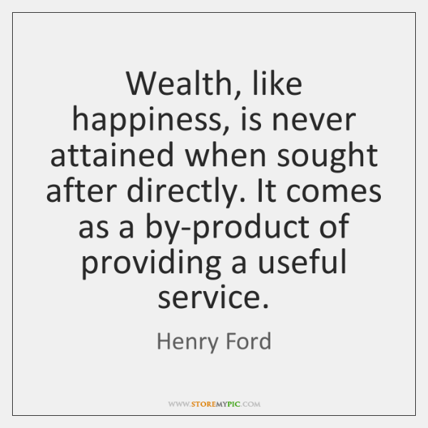Wealth, like happiness, is never attained when sought after directly. It comes ...