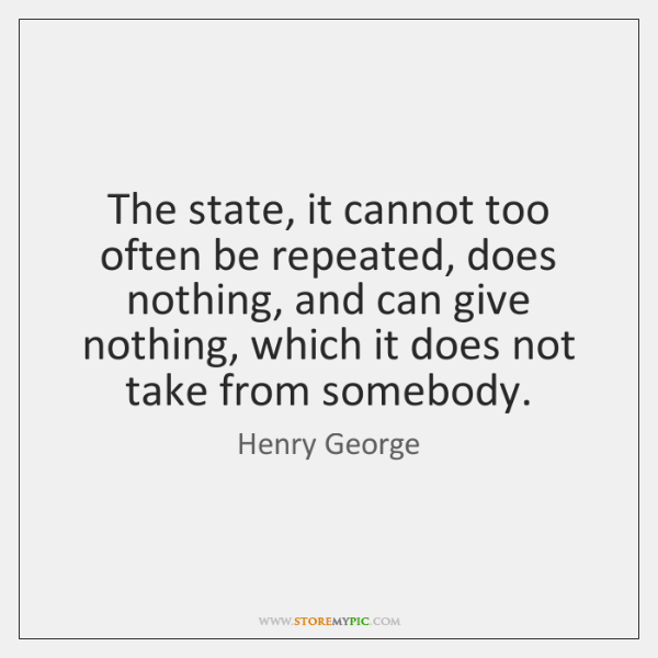 The state, it cannot too often be repeated, does nothing, and can ...