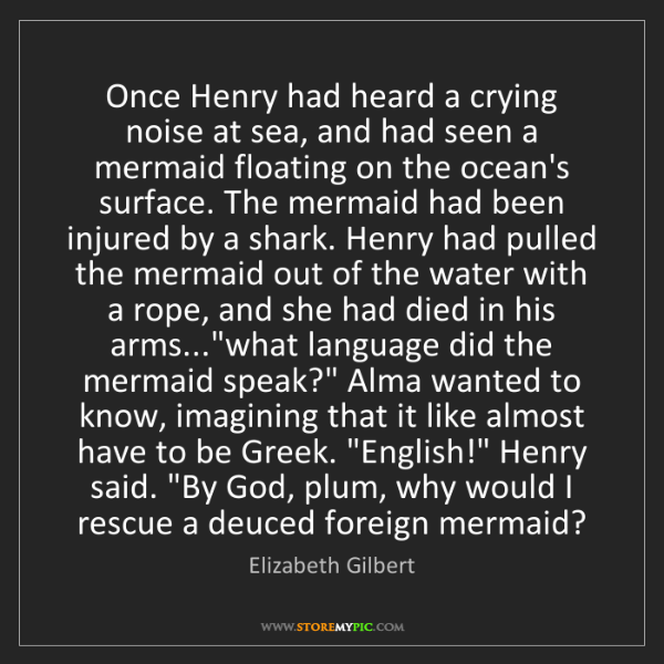 Elizabeth Gilbert: Once Henry had heard a crying noise at sea, and had seen...