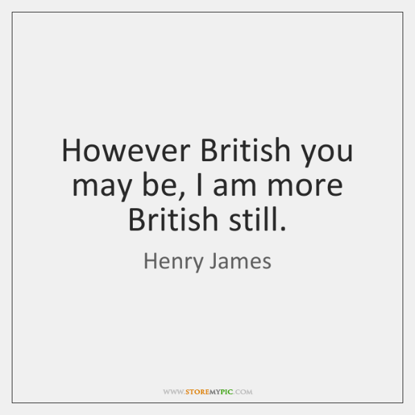 However British you may be, I am more British still.