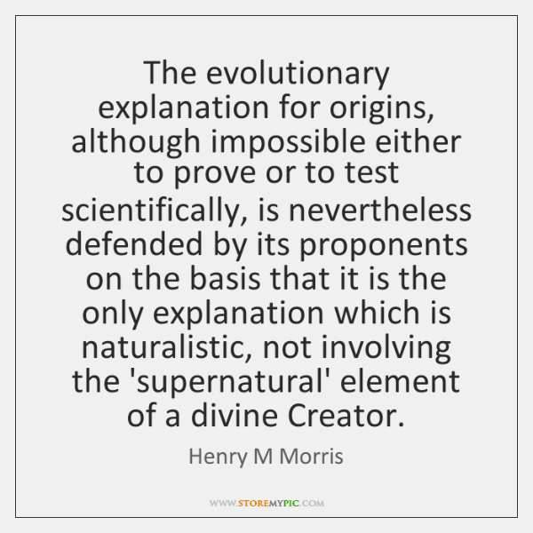 The evolutionary explanation for origins, although impossible either to prove or to ...
