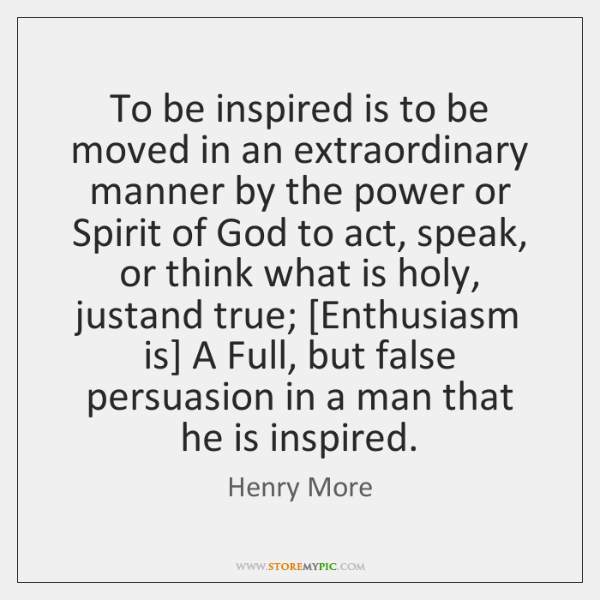 To be inspired is to be moved in an extraordinary manner by ...