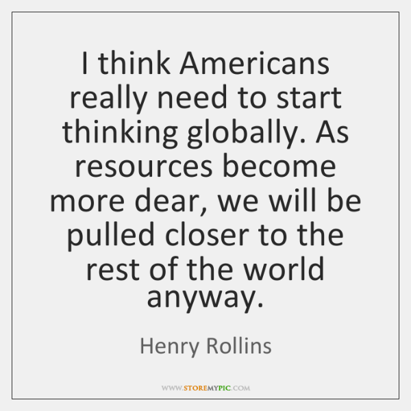 I think Americans really need to start thinking globally. As resources become ...