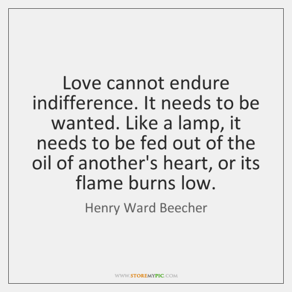 Love cannot endure indifference. It needs to be wanted. Like a lamp, ...