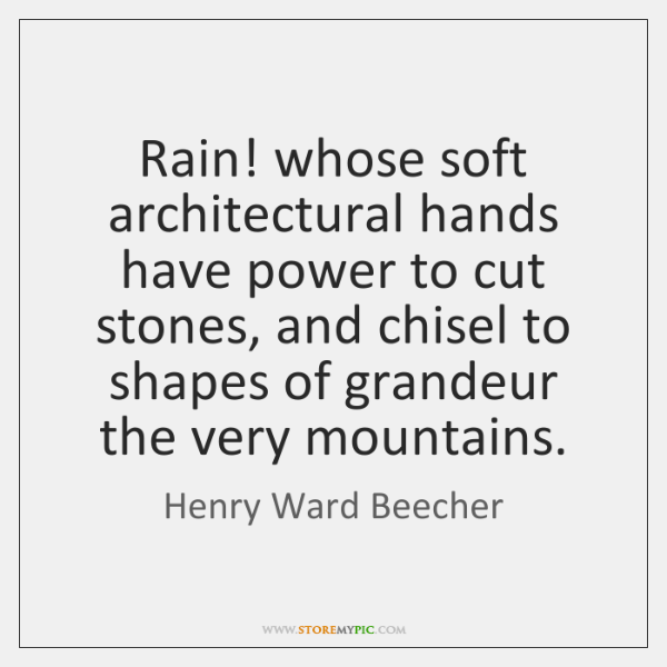 Rain! whose soft architectural hands have power to cut stones, and chisel ...