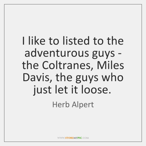 I like to listed to the adventurous guys - the Coltranes, Miles ...