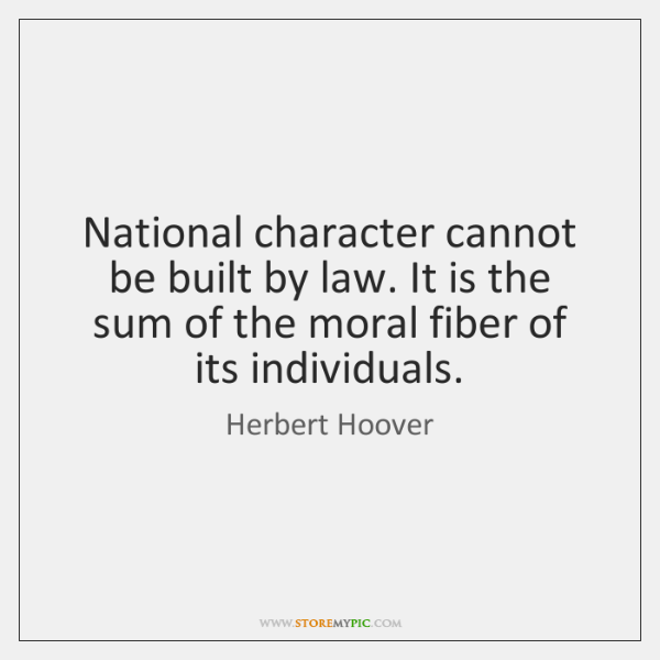 National character cannot be built by law. It is the sum of ...